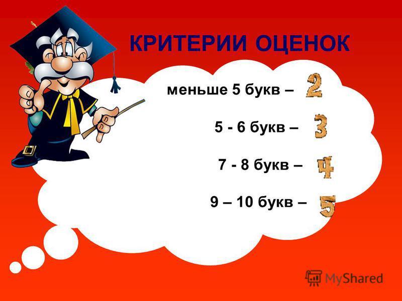 КРИТЕРИИ ОЦЕНОК меньше 5 букв – 5 - 6 букв – 7 - 8 букв – 9 – 10 букв –