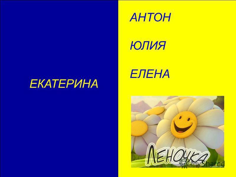 ЕКАТЕРИНА АНТОН ЮЛИЯ ЕЛЕНА