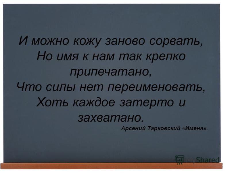 И можно кожу заново сорвать, Но имя к нам так крепко припечатано, Что силы нет переименовать, Хоть каждое затерто и захватано. Арсений Тарковский «Имена».