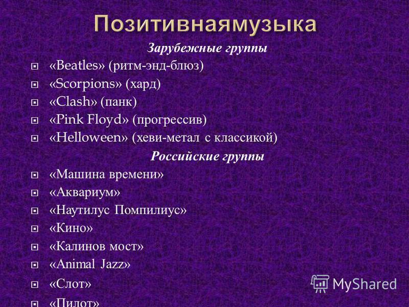 Зарубежные группы «Beatles» ( ритм - энд - блюз ) «Scorpions» ( хард ) «Clash» ( панк ) «Pink Floyd» ( прогрессив ) «Helloween» ( хеви - метал с классикой ) Российские группы « Машина времени » « Аквариум » « Наутилус Помпилиус » « Кино » « Калинов м