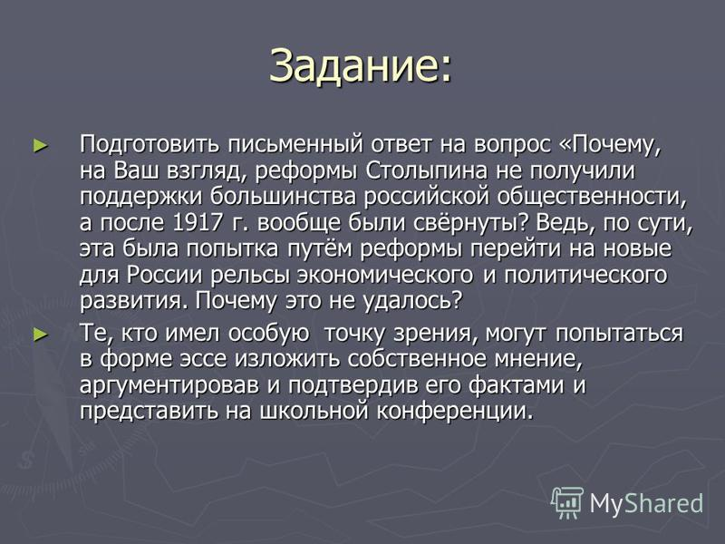 Задание: Подготовить письменный ответ на вопрос «Почему, на Ваш взгляд, реформы Столыпина не получили поддержки большинства российской общественности, а после 1917 г. вообще были свёрнуты? Ведь, по сути, эта была попытка путём реформы перейти на новы