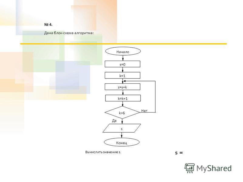 4. Дана блок-схема алгоритма: Вычислить значение s. Начало s Конец Да Нет s=0 k=1 s=s+k k=k+1 k>6 s =