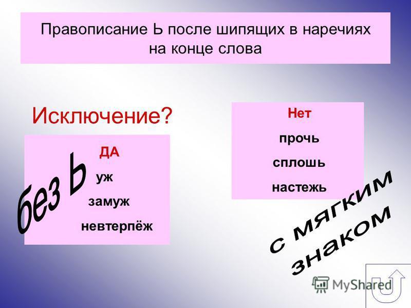 Правописание Ь после шипящих в наречиях на конце слова Исключение? ДА уж замуж невтерпёж Нет прочь сплошь настежь