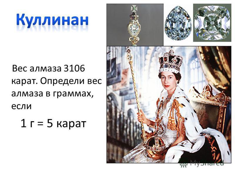 Вес алмаза 3106 карат. Определи вес алмаза в граммах, если 1 г = 5 карат