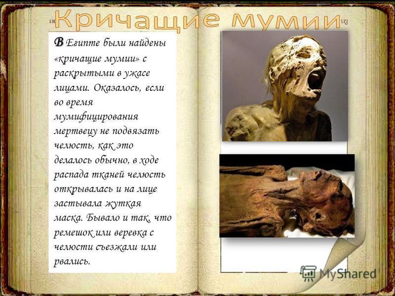 В В Египте были найдены «кричащие мумии» с раскрытыми в ужасе лицами. Оказалось, если во время мумифицирования мертвецу не подвязать челюсть, как это делалось обычно, в ходе распада тканей челюсть открывалась и на лице застывала жуткая маска. Бывало