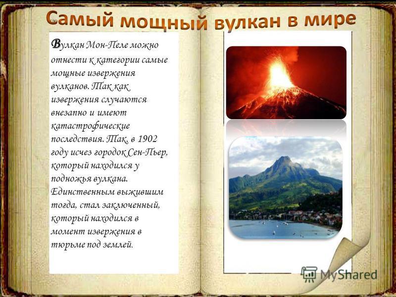 В В улкан Мон-Пеле можно отнести к категории самые мощные извержения вулканов. Так как извержения случаются внезапно и имеют катастрофические последствия. Так, в 1902 году исчез городок Сен-Пьер, который находился у подножья вулкана. Единственным выж