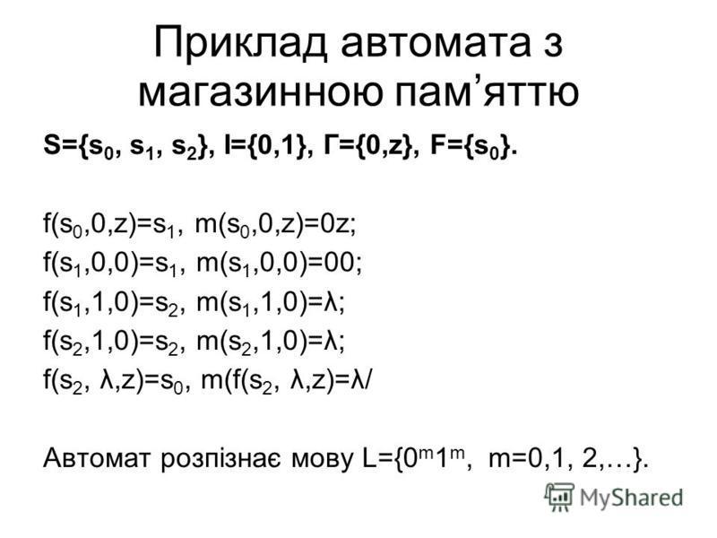 Приклад автомата з магазинною памяттю S={s 0, s 1, s 2 }, I={0,1}, Г={0,z}, F={s 0 }. f(s 0,0,z)=s 1, m(s 0,0,z)=0z; f(s 1,0,0)=s 1, m(s 1,0,0)=00; f(s 1,1,0)=s 2, m(s 1,1,0)=λ; f(s 2,1,0)=s 2, m(s 2,1,0)=λ; f(s 2, λ,z)=s 0, m(f(s 2, λ,z)=λ/ Автомат