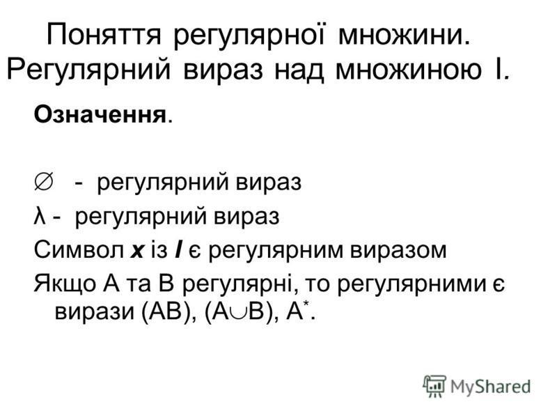 Поняття регулярної множини. Регулярний вираз над множиною I. Означення. - регулярний вираз λ - регулярний вираз Символ x із І є регулярним виразом Якщо А та В регулярні, то регулярними є вирази (АВ), (А В), А *.
