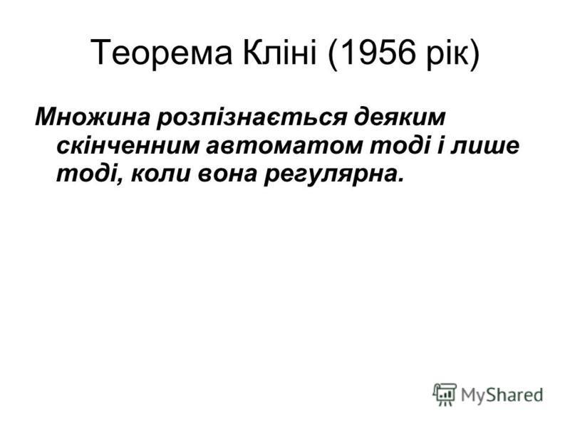 Теорема Кліні (1956 рік) Множина розпізнається деяким скінченним автоматом тоді і лише тоді, коли вона регулярна.