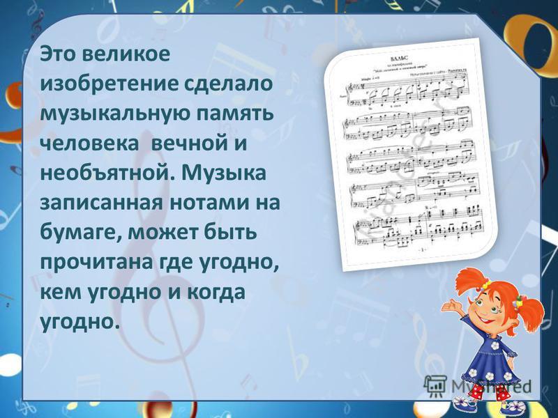 Это великое изобретение сделало музыкальную память человека вечной и необъятной. Музыка записанная нотами на бумаге, может быть прочитана где угодно, кем угодно и когда угодно.