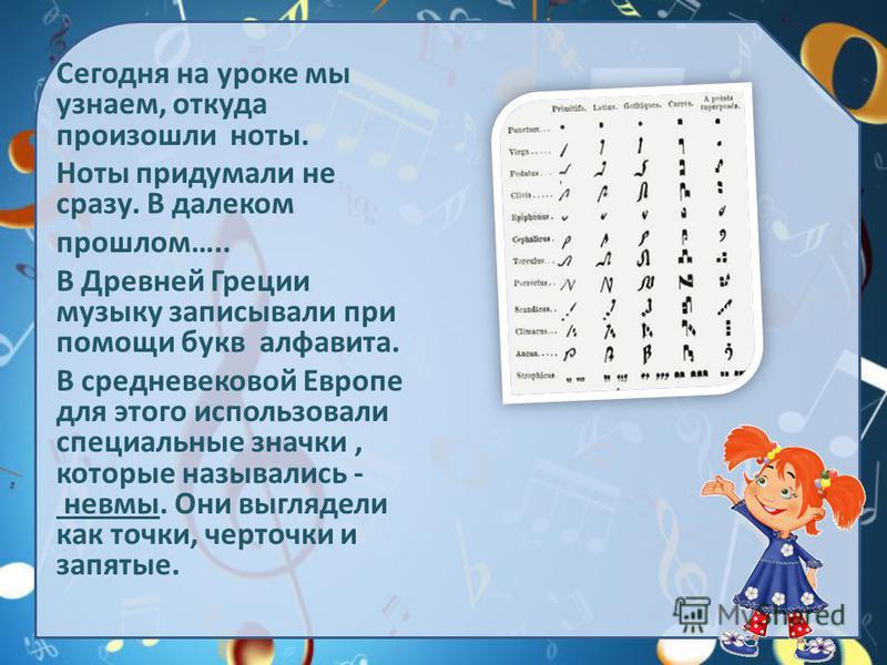 Сегодня на уроке мы узнаем, откуда произошли ноты. Ноты придумали не сразу. В далеком прошлом….. В Древней Греции музыку записывали при помощи букв алфавита. В средневековой Европе для этого использовали специальные значки, которые назывались - невмы