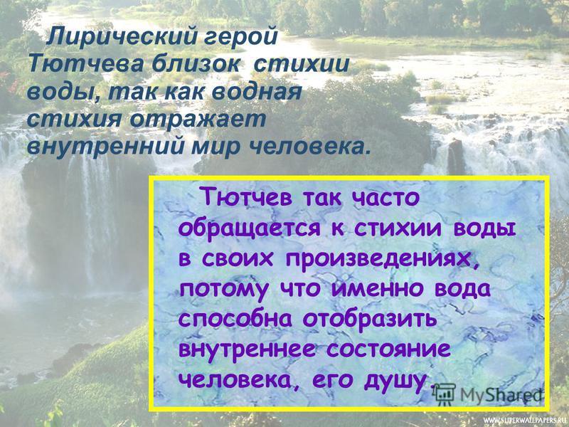 Лирический герой Тютчева близок стихии воды, так как водная стихия отражает внутренний мир человека. Тютчев так часто обращается к стихии воды в своих произведениях, потому что именно вода способна отобразить внутреннее состояние человека, его душу.