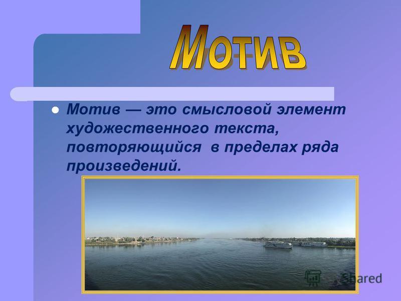 Мотив это смысловой элемент художественного текста, повторяющийся в пределах ряда произведений.
