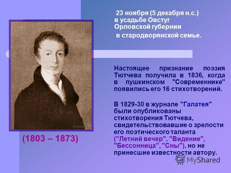 23 ноября (5 декабря н.с.) в усадьбе Овстуг Орловской губернии в стародворянской семье. Настоящее признание поэзия Тютчева получила в 1836, когда в пушкинском