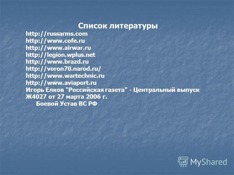 Список литературы http://russarms.com http://www.cofe.ru http://www.airwar.ru http://legion.wplus.net http://www.brazd.ru http://voron70.narod.ru/ http://www.wartechnic.ru http://www.aviaport.ru Игорь Елков