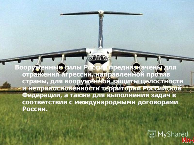 Вооруженные силы России предназначены для отражения агрессии, направленной против страны, для вооруженной защиты целостности и неприкосновенности территории Российской Федерации, а также для выполнения задач в соответствии с международными договорами