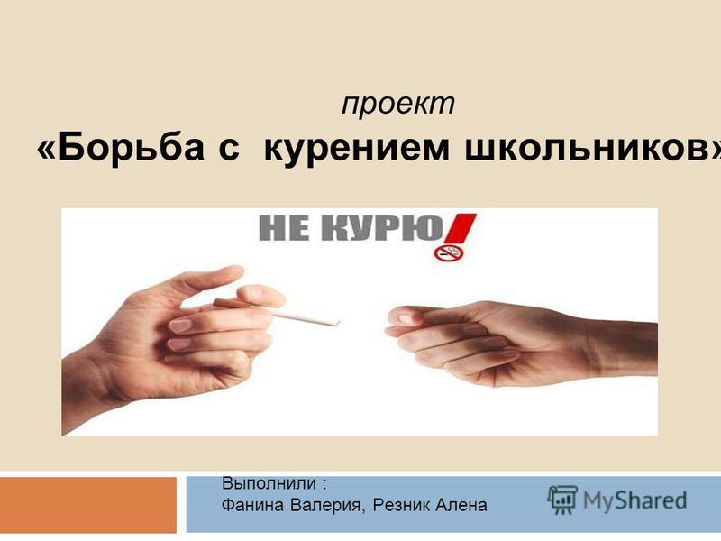 проект «Борьба с курением школьников» Выполнили : Фанина Валерия, Резник Алена