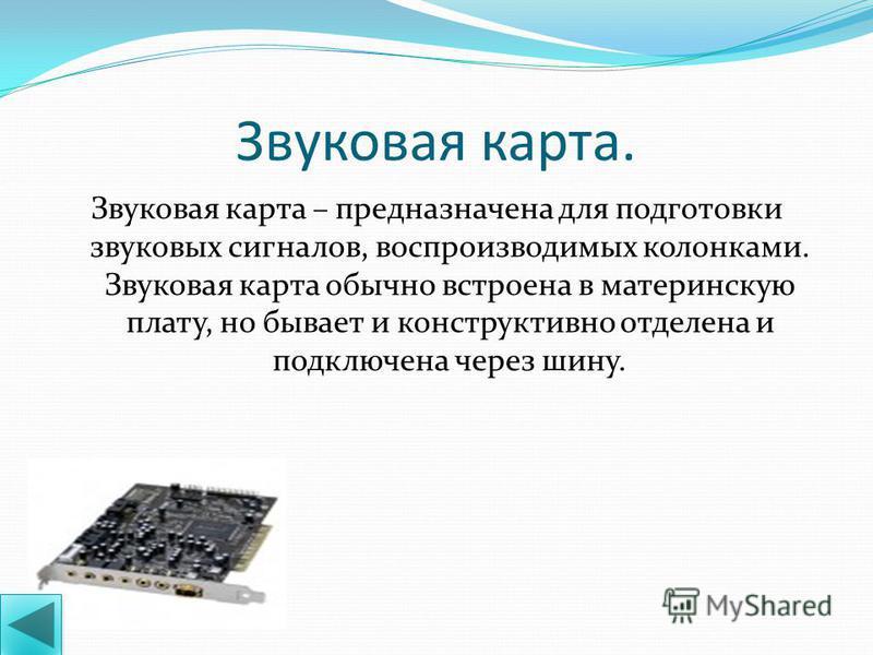 Видеокарта. Видеокарта – плата внутри системного блока, предназначенная для связи системного блока и монитора, передает изображение на монитор и берет часть вычислений на себя по подготовке изображения для монитора. От видеокарты зависит качество изо
