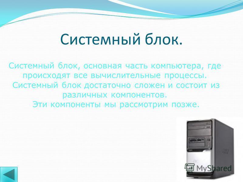 Разобьем части компьютера на четыре основные группы: Системный блок; Периферийные устройства. Средства манипулирования; Средства отображения; Устройства системного блока