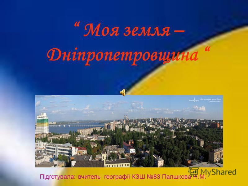 Моя земля – Дніпропетровщина Підготувала: вчитель географії КЗШ 83 Палшкова Н.М.