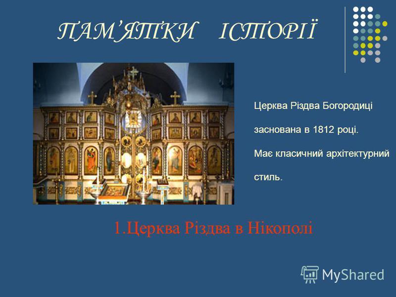 ПАМЯТКИ ІСТОРІЇ 1.Церква Різдва в Нікополі Церква Різдва Богородиці заснована в 1812 році. Має класичний архітектурний стиль.