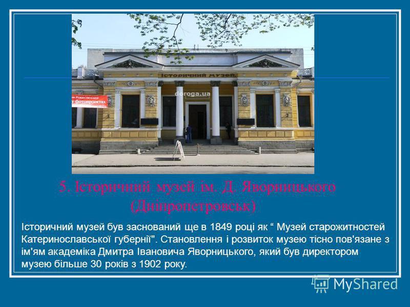 5. Історичний музей ім. Д. Яворницького (Дніпропетровськ) Історичний музей був заснований ще в 1849 році як Музей старожитностей Катеринославської губернії
