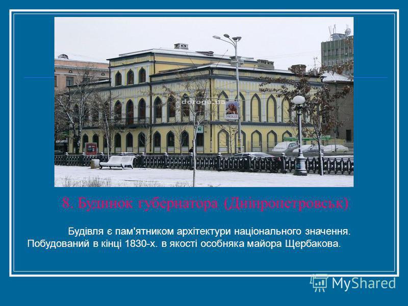 8. Будинок губернатора (Дніпропетровськ) Будівля є пам'ятником архітектури національного значення. Побудований в кінці 1830-х. в якості особняка майора Щербакова.