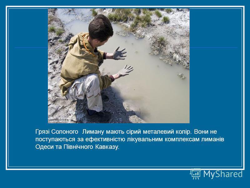 Грязі Солоного Лиману мають сірий металевий колір. Вони не поступаються за ефективністю лікувальним комплексам лиманів Одеси та Північного Кавказу.