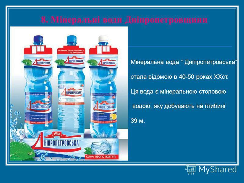 8. Мінеральні води Дніпропетровщини Мінеральна вода Дніпропетровська стала відомою в 40-50 роках ХХст. Ця вода є мінеральною столовою водою, яку добувають на глибині 39 м.
