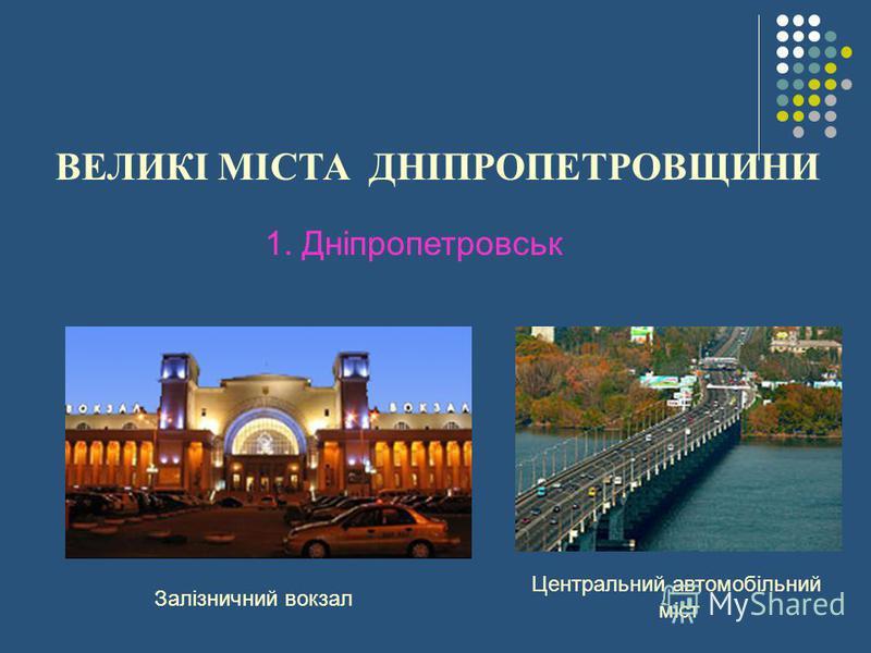 ВЕЛИКІ МІСТА ДНІПРОПЕТРОВЩИНИ 1. Дніпропетровськ Залізничний вокзал Центральний автомобільний міст