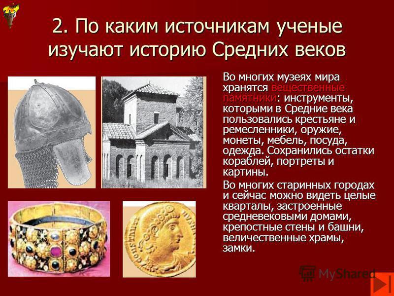 2. По каким источникам ученые изучают историю Средних веков Во многих музеях мира хранятся вещественные памятники: инструменты, которыми в Средние века пользовались крестьяне и ремесленники, оружие, монеты, мебель, посуда, одежда. Сохранились остатки