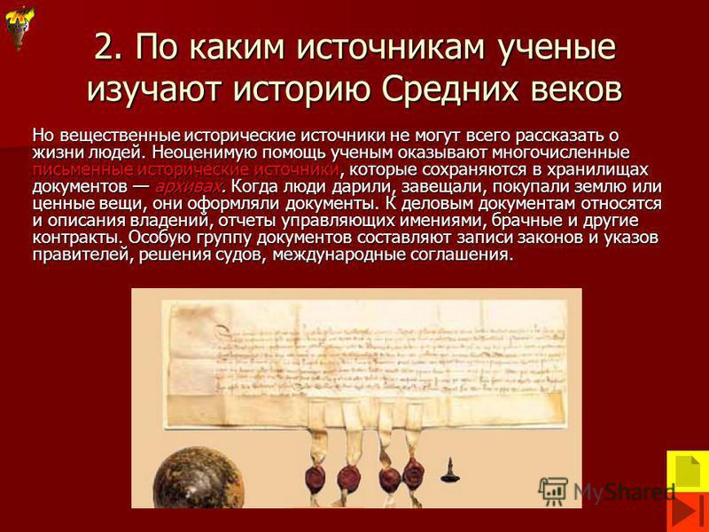 2. По каким источникам ученые изучают историю Средних веков Но вещественные исторические источники не могут всего рассказать о жизни людей. Неоценимую помощь ученым оказывают многочисленные письменные исторические источники, которые сохраняются в хра