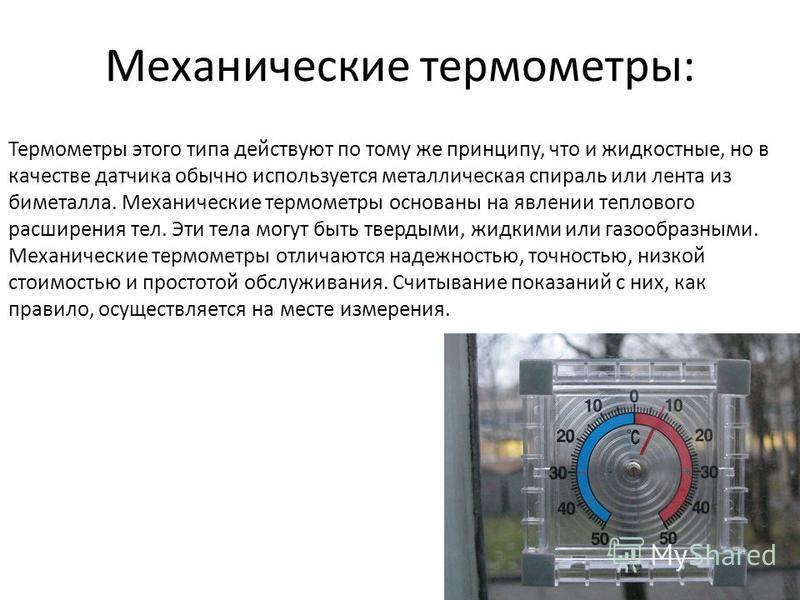 Механические термометры: Термометры этого типа действуют по тому же принципу, что и жидкостные, но в качестве датчика обычно используется металлическая спираль или лента из биметалла. Механические термометры основаны на явлении теплового расширения т