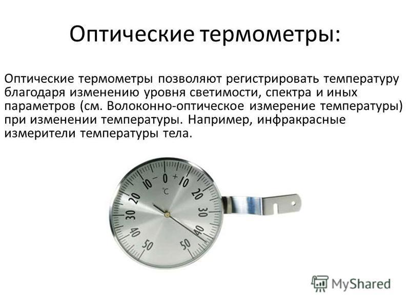 Оптические термометры: Оптические термометры позволяют регистрировать температуру благодаря изменению уровня светимости, спектра и иных параметров (см. Волоконно-оптическое измерение температуры) при изменении температуры. Например, инфракрасные изме