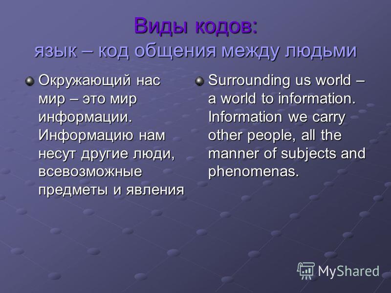 Виды кодов: язык – код общения между людьми Окружающий нас мир – это мир информации. Информацию нам несут другие люди, всевозможные предметы и явления Surrounding us world – a world to information. Information we carry other people, all the manner of