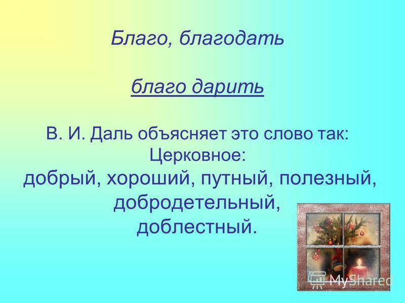 Благо, благодать благо дарить В. И. Даль объясняет это слово так: Церковное: добрый, хороший, путный, полезный, добродетельный, доблестный.