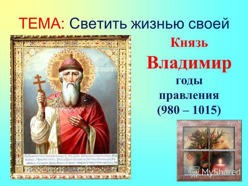 ТЕМА: Светить жизнью своей Князь Владимир годы правления (980 – 1015)