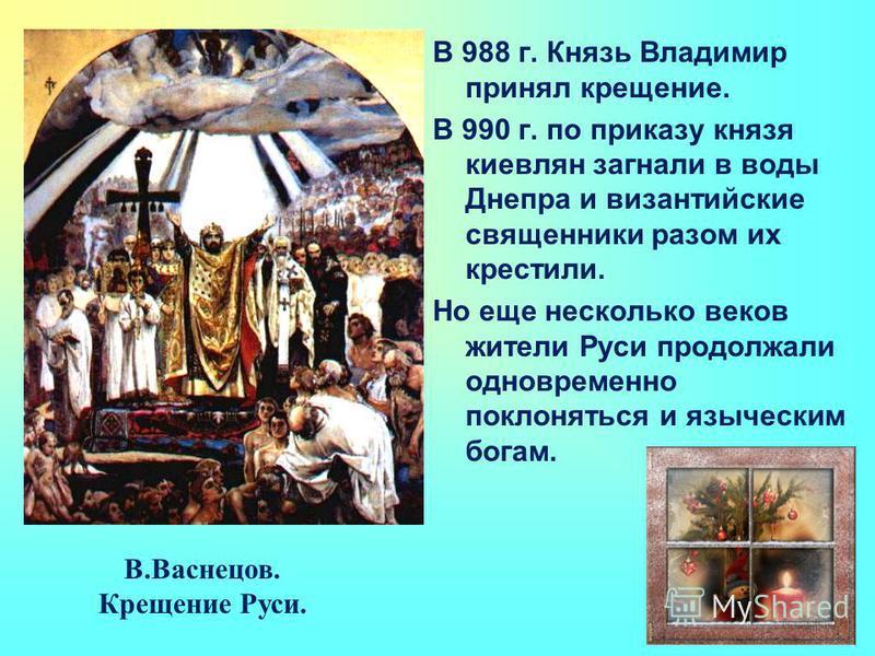 В.Васнецов. Крещение Руси. В 988 г. Князь Владимир принял крещение. В 990 г. по приказу князя киевлян загнали в воды Днепра и византийские священники разом их крестили. Но еще несколько веков жители Руси продолжали одновременно поклоняться и язычески