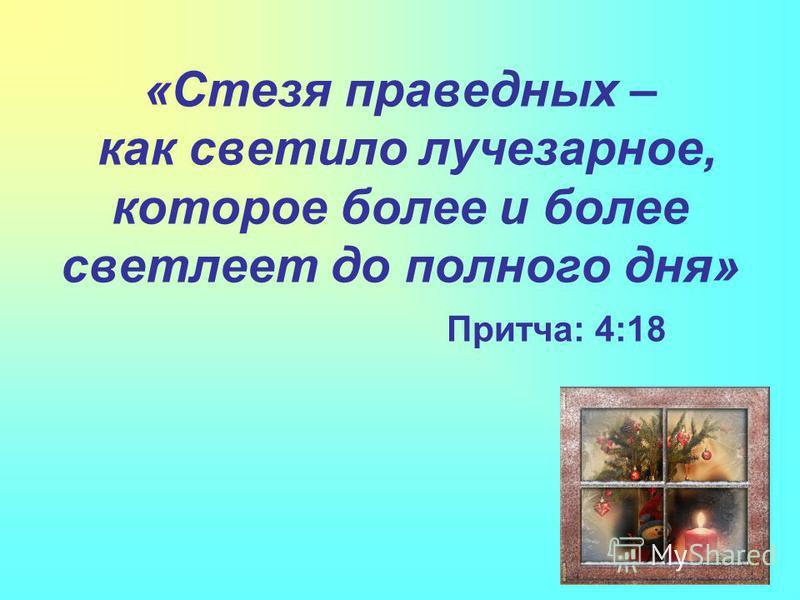 «Стезя праведных – как светило лучезарное, которое более и более светлеет до полного дня» Притча: 4:18