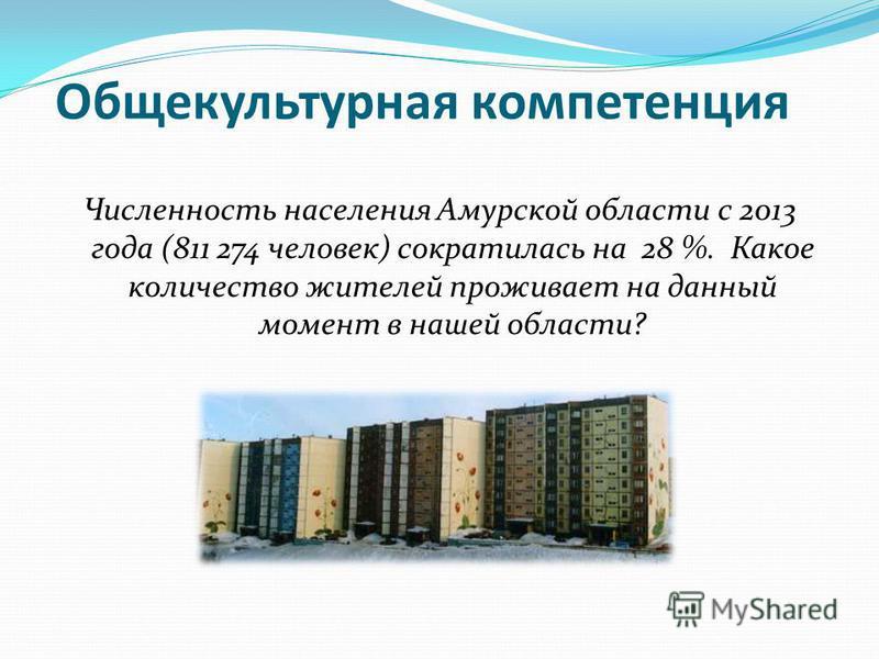 Общекультурная компетенция Численность населения Амурской области с 2013 года (811 274 человек) сократилась на 28 %. Какое количество жителей проживает на данный момент в нашей области?