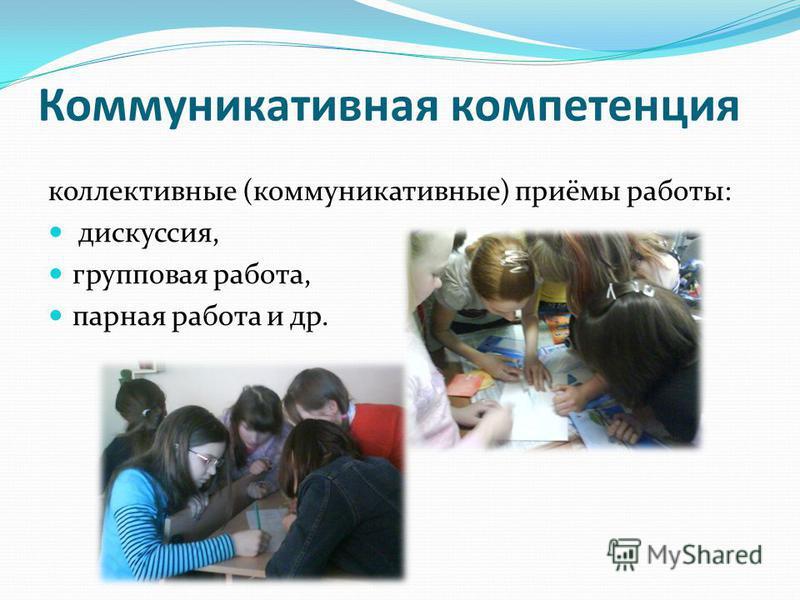 Коммуникативная компетенция коллективные (коммуникативные) приёмы работы: дискуссия, групповая работа, парная работа и др.