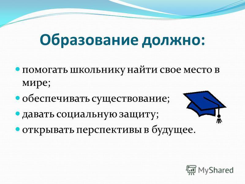 Образование должно: помогать школьнику найти свое место в мире; обеспечивать существование; давать социальную защиту; открывать перспективы в будущее.