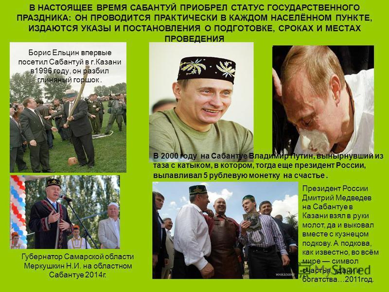 В 2000 году на Сабантуе Владимир Путин, вынырнувший из таза с катыком, в котором, тогда еще президент России, вылавливал 5 рублевую монетку на счастье. Борис Ельцин впервые посетил Сабантуй в г.Казани в 1996 году, он разбил глиняный горшок. Президент