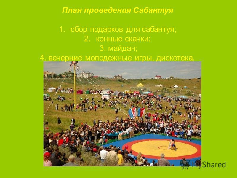 План проведения Сабантуя 1. сбор подарков для сабантуя; 2. конные скачки; 3. майдан; 4. вечерние молодежные игры, дискотека.