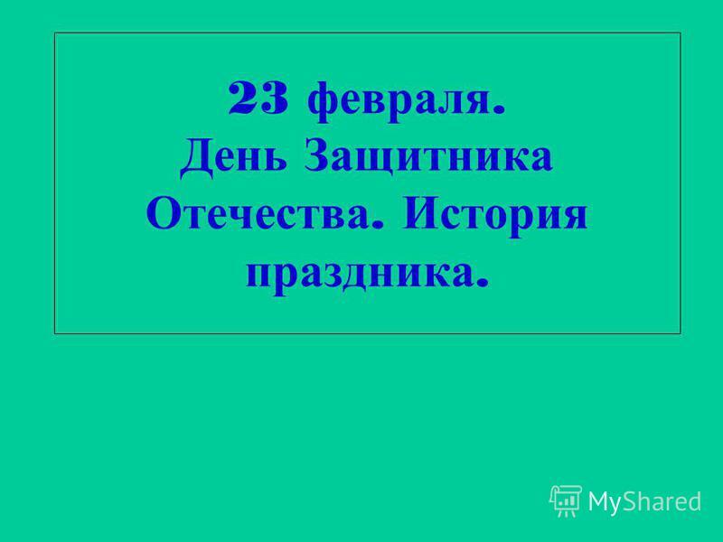 23 февраля. День Защитника Отечества. История праздника.