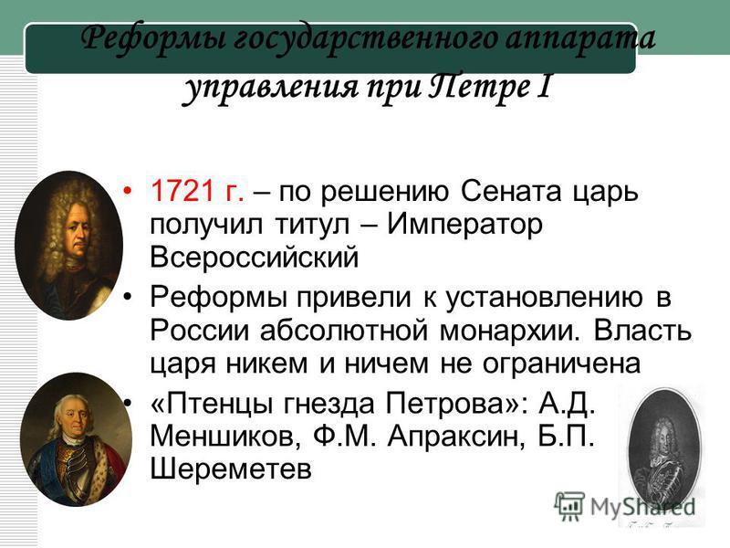 Реформы государственного аппарата управления при Петре I 1721 г. – по решению Сената царь получил титул – Император Всероссийский Реформы привели к установлению в России абсолютной монархии. Власть царя никем и ничем не ограничена «Птенцы гнезда Петр