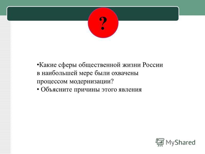 ? Какие сферы общественной жизни России в наибольшей мере были охвачены процессом модернизации? Объясните причины этого явления