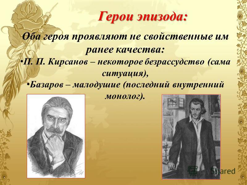 Оба героя проявляют не свойственные им ранее качества: П. П. Кирсанов – некоторое безрассудство (сама ситуация), Базаров – малодушие (последний внутренний монолог). Герои эпизода: