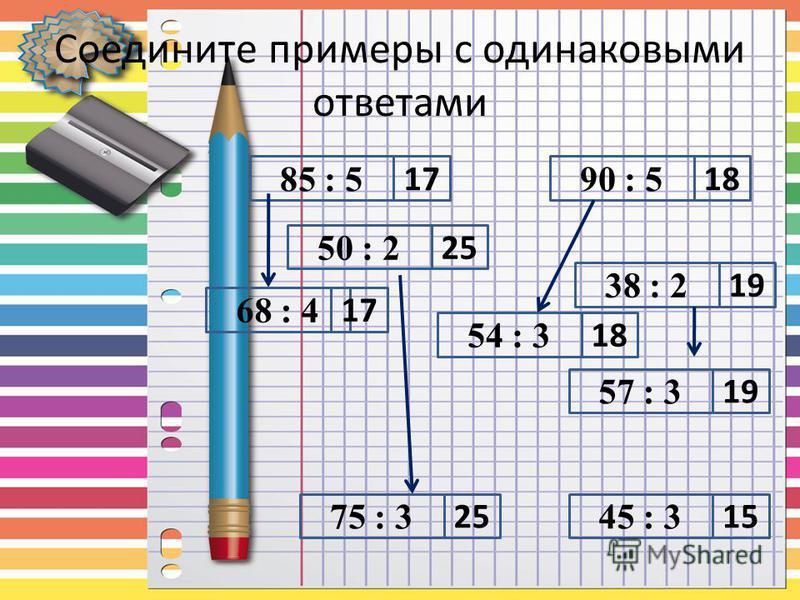 Соедините примеры с одинаковыми ответами 85 : 5 50 : 2 54 : 3 90 : 5 38 : 2 57 : 3 45 : 375 : 3 68 : 4 17 18 15 18 17 19 25 19