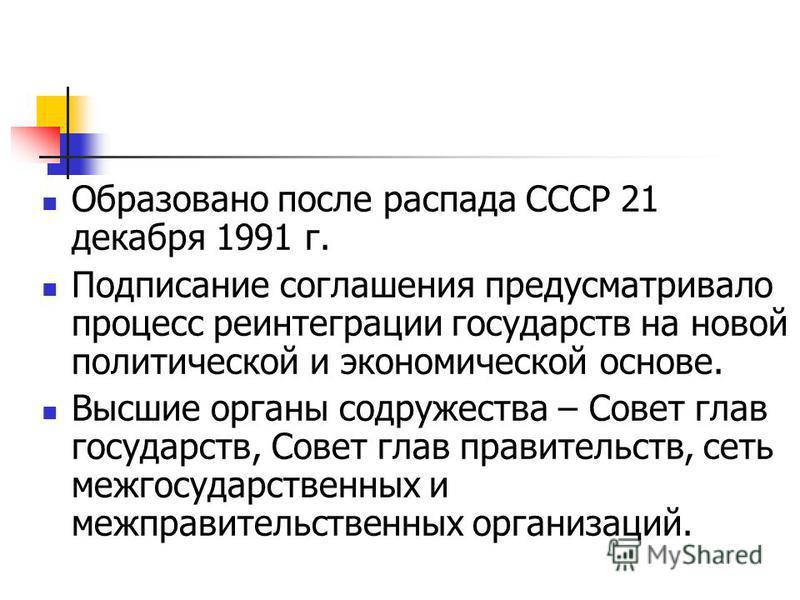 Образовано после распада СССР 21 декабря 1991 г. Подписание соглашения предусматривало процесс реинтеграции государств на новой политической и экономической основе. Высшие органы содружества – Совет глав государств, Совет глав правительств, сеть межг